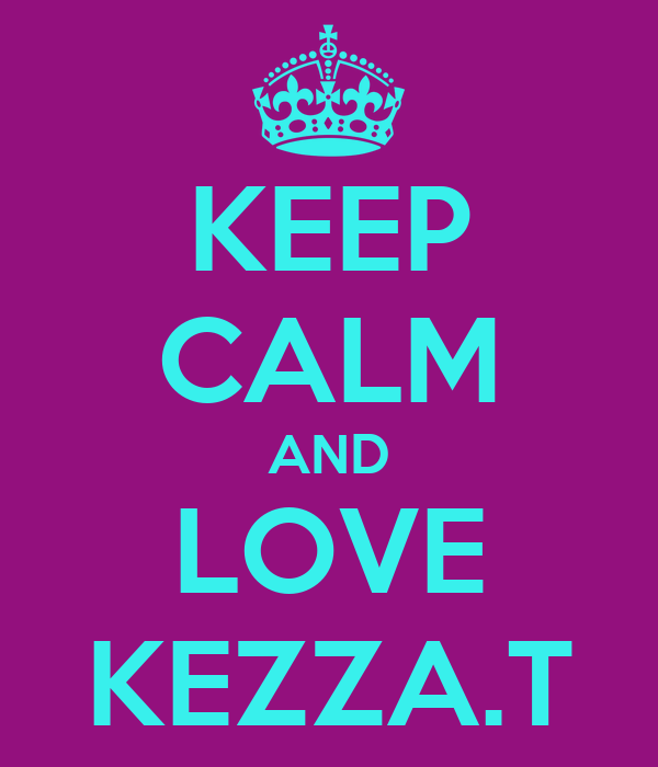 KEEP CALM AND LOVE KEZZA.T