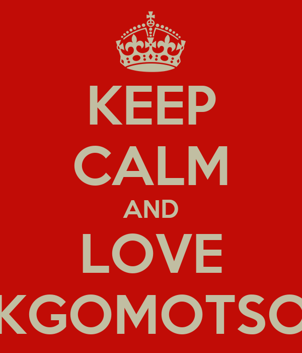 KEEP CALM AND LOVE KGOMOTSO