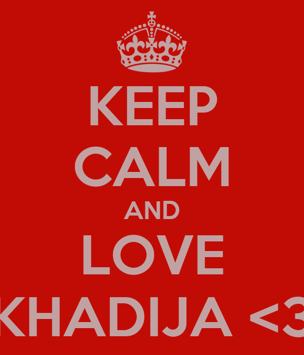 KEEP CALM AND LOVE KHADIJA <3