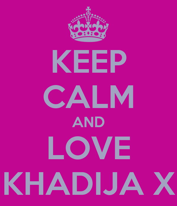 KEEP CALM AND LOVE KHADIJA X