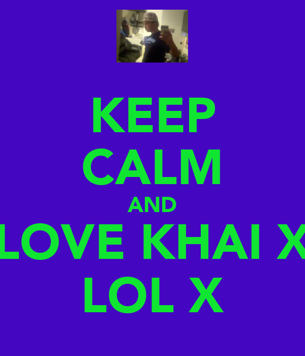 KEEP CALM AND LOVE KHAI X LOL X