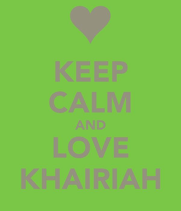 KEEP CALM AND LOVE KHAIRIAH