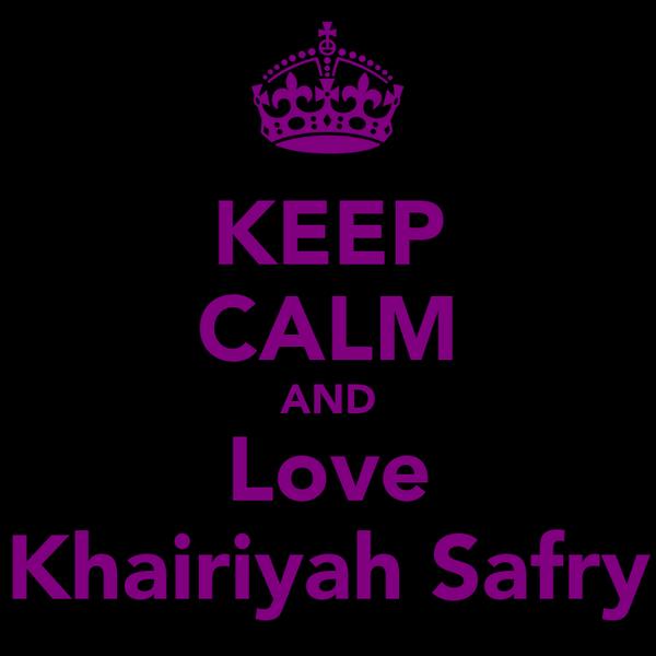 KEEP CALM AND Love Khairiyah Safry