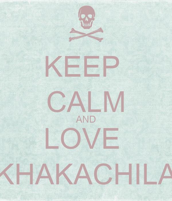 KEEP  CALM AND LOVE  KHAKACHILA