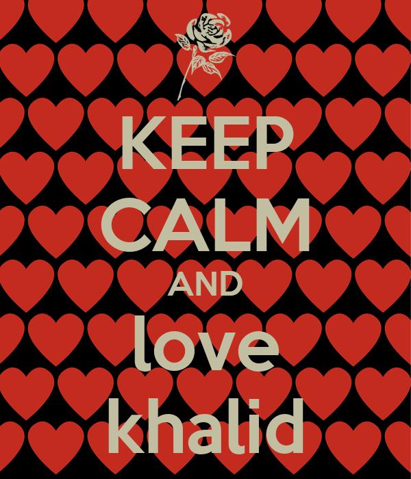 KEEP CALM AND love khalid