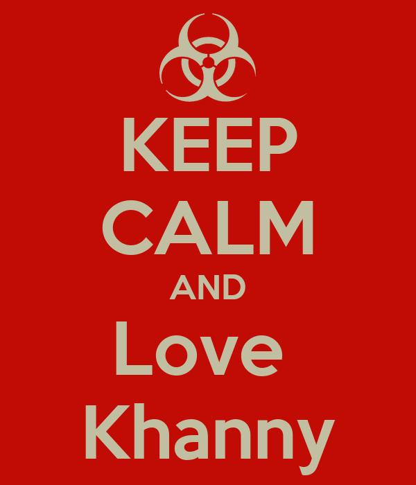 KEEP CALM AND Love  Khanny