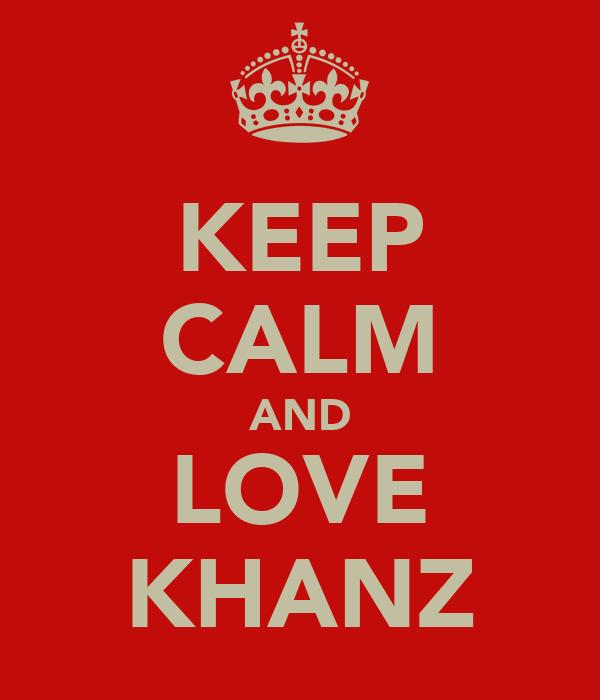 KEEP CALM AND LOVE KHANZ