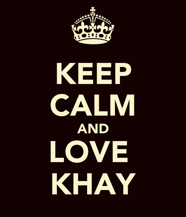 KEEP CALM AND LOVE  KHAY