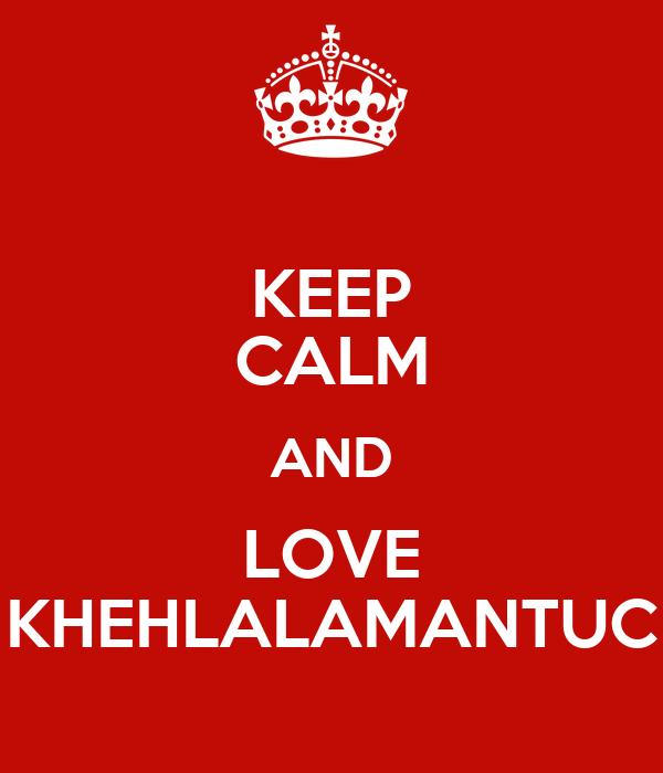 KEEP CALM AND LOVE KHEHLALAMANTUC