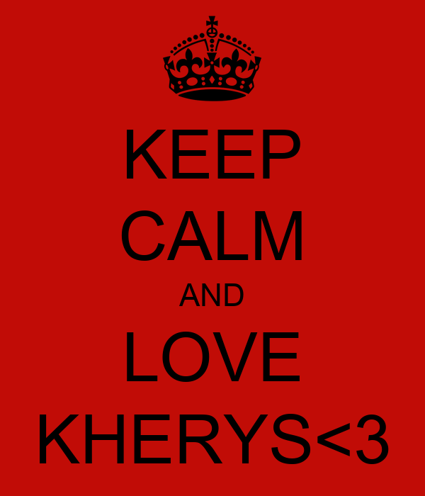 KEEP CALM AND LOVE KHERYS<3