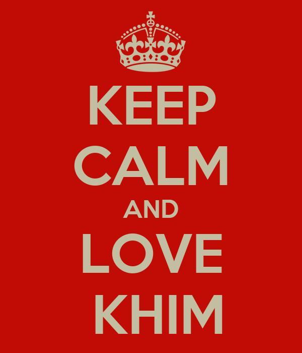 KEEP CALM AND LOVE  KHIM