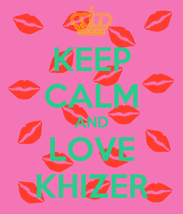 KEEP CALM AND LOVE KHIZER