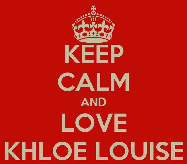 KEEP CALM AND LOVE KHLOE LOUISE
