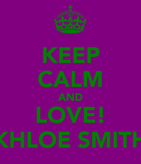 KEEP CALM AND LOVE! KHLOE SMITH