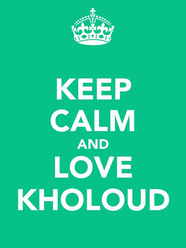 KEEP CALM AND LOVE KHOLOUD