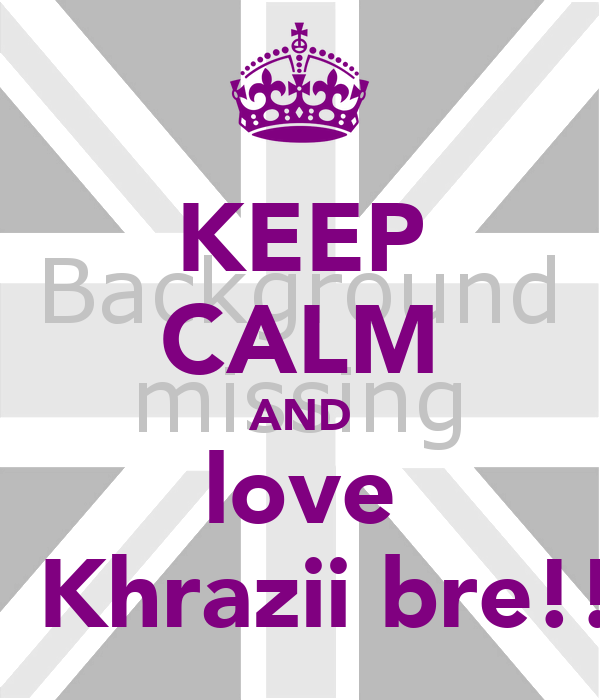 KEEP CALM AND love ‎​Khrazii bre!!