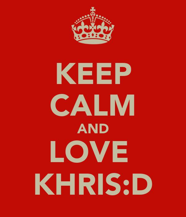 KEEP CALM AND LOVE  KHRIS:D