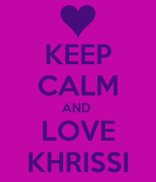 KEEP CALM AND  LOVE KHRISSI