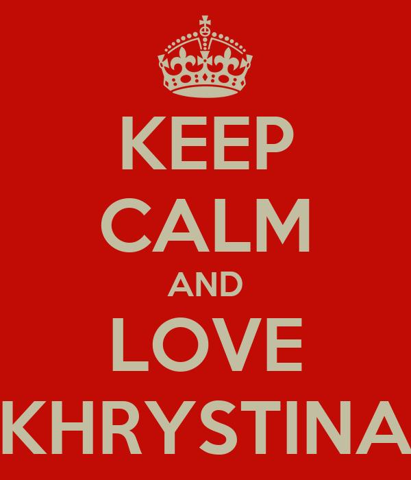 KEEP CALM AND LOVE KHRYSTINA