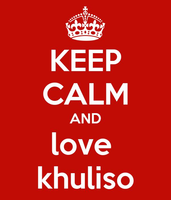 KEEP CALM AND love  khuliso