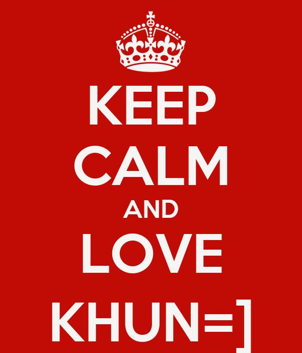 KEEP CALM AND LOVE KHUN=]