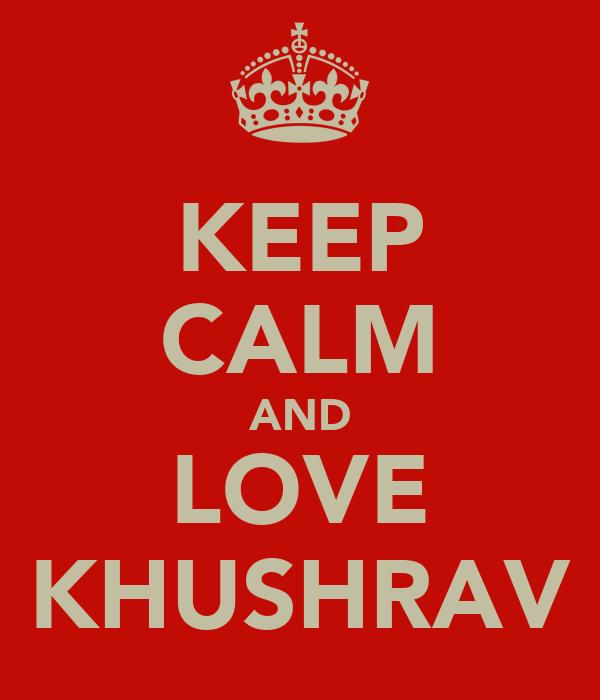 KEEP CALM AND LOVE KHUSHRAV