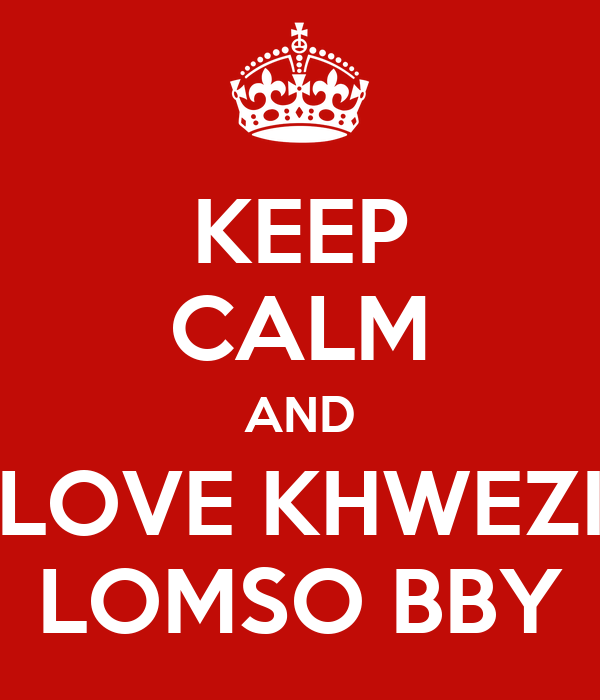 KEEP CALM AND LOVE KHWEZI LOMSO BBY