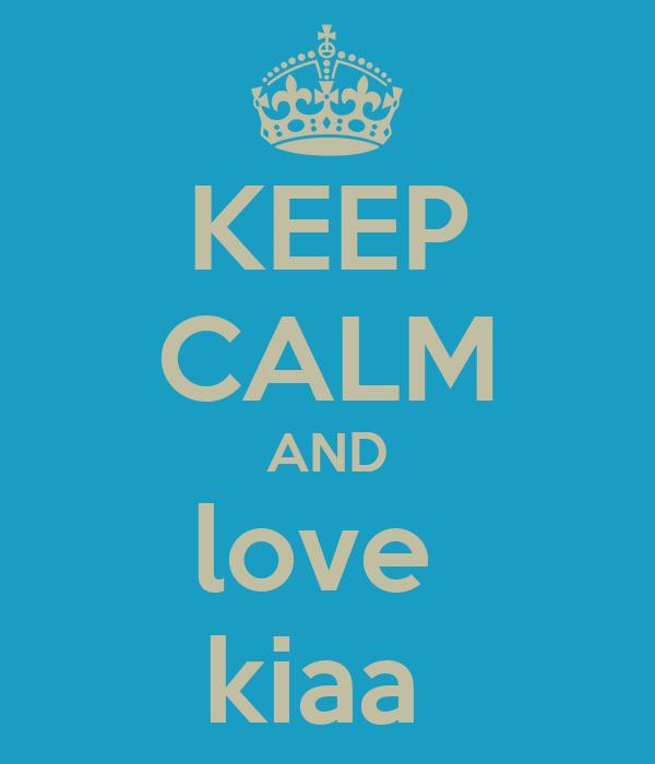 KEEP CALM AND love  kiaa