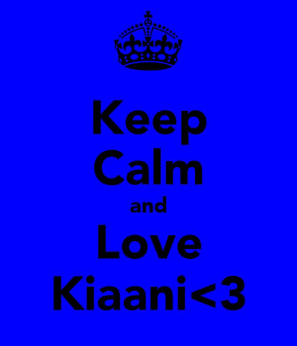 Keep Calm and Love Kiaani<3