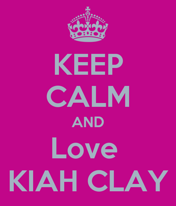 KEEP CALM AND Love  KIAH CLAY