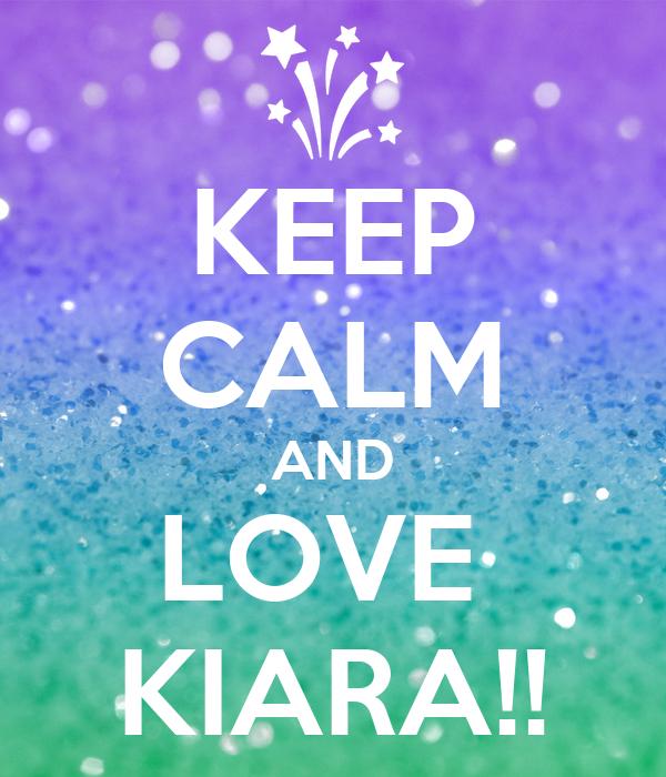 KEEP CALM AND LOVE  KIARA!!