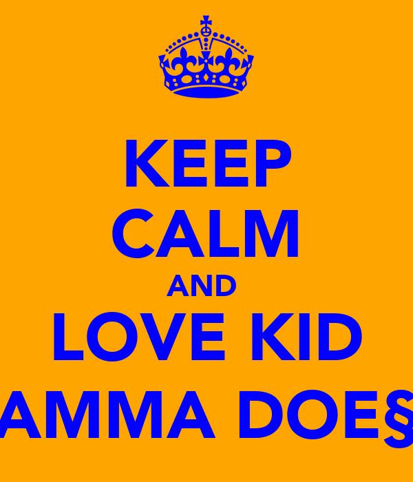 KEEP CALM AND  LOVE KID AMMA DOE§