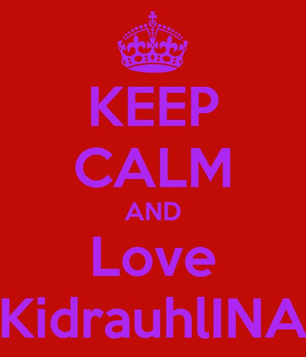 KEEP CALM AND Love KidrauhlINA
