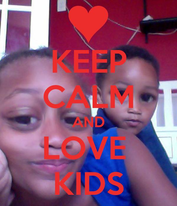 KEEP CALM AND LOVE  KIDS