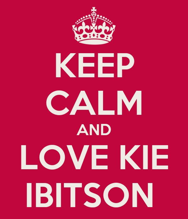 KEEP CALM AND LOVE KIE IBITSON