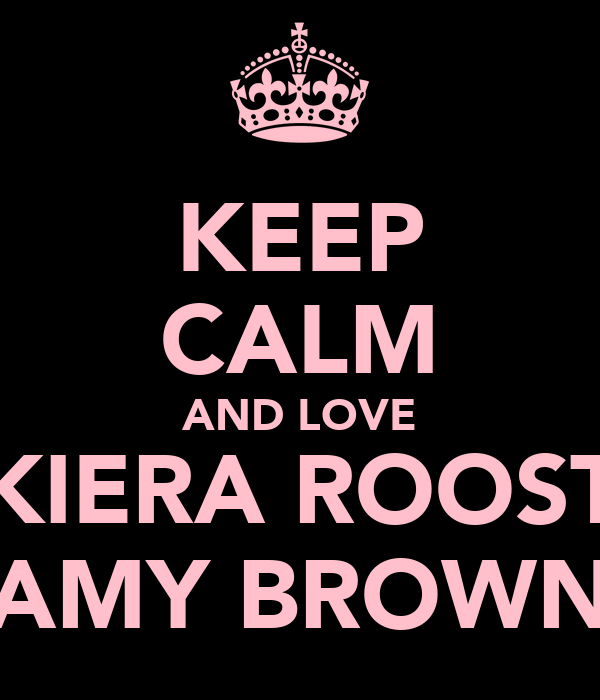 KEEP CALM AND LOVE KIERA ROOST AMY BROWN