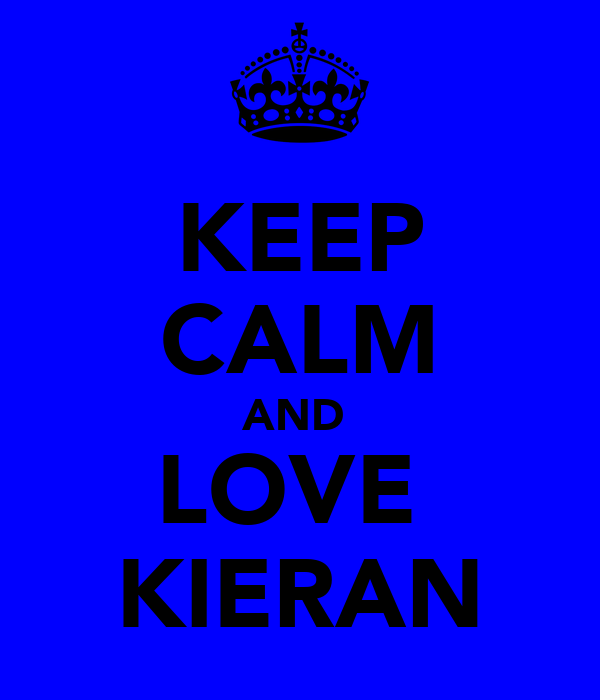 KEEP CALM AND  LOVE  KIERAN