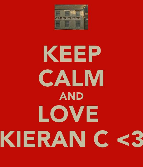 KEEP CALM AND LOVE  KIERAN C <3