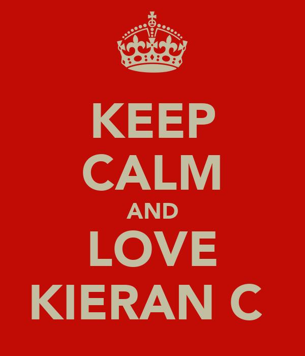 KEEP CALM AND LOVE KIERAN C