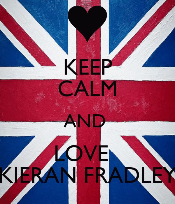 KEEP CALM AND  LOVE   KIERAN FRADLEY