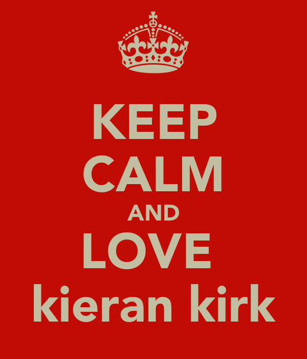 KEEP CALM AND LOVE  kieran kirk