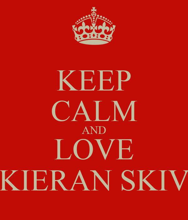 KEEP CALM AND LOVE KIERAN SKIV