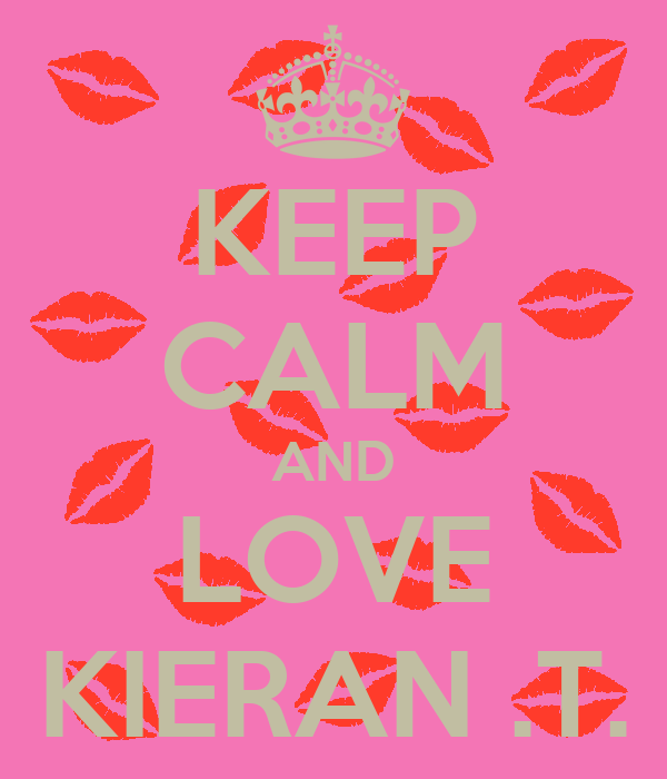 KEEP CALM AND LOVE KIERAN .T.