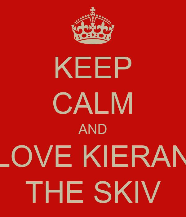 KEEP CALM AND LOVE KIERAN THE SKIV