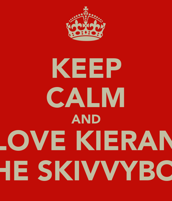 KEEP CALM AND LOVE KIERAN THE SKIVVYBOY