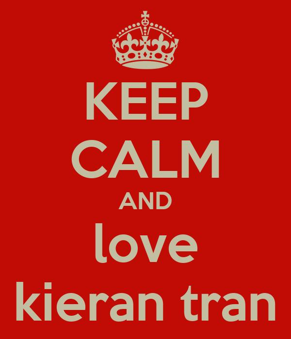 KEEP CALM AND love kieran tran