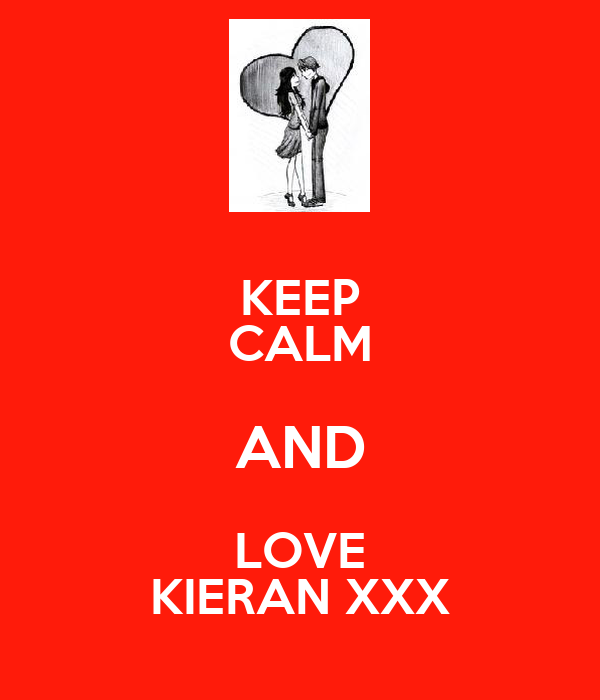 KEEP CALM AND LOVE KIERAN XXX