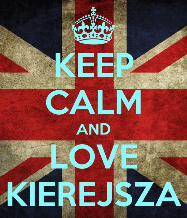 KEEP CALM AND LOVE KIEREJSZA