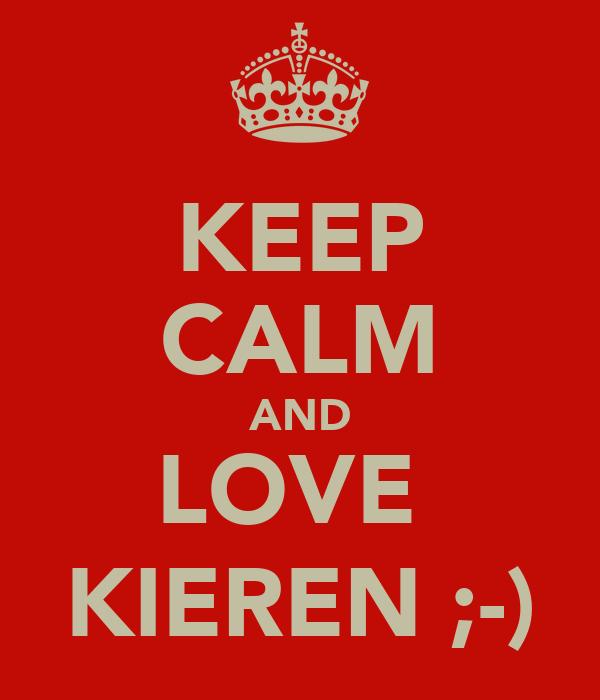 KEEP CALM AND LOVE  KIEREN ;-)