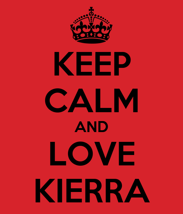 KEEP CALM AND LOVE KIERRA
